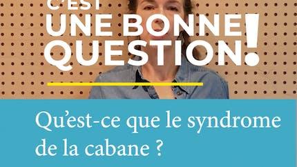 Qu'est-ce que le syndrome de la cabane ? C'est une bonne question